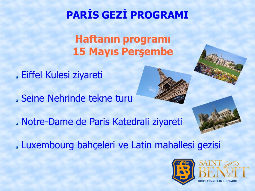 Haftanın programı 15 Mayıs Perşembe PARİS GEZİ PROGRAMI Eiffel Kulesi ziyareti Seine Nehrinde tekne turu Notre-Dame de Paris Katedrali ziyareti Luxembourg bahçeleri ve Latin mahallesi gezisi
