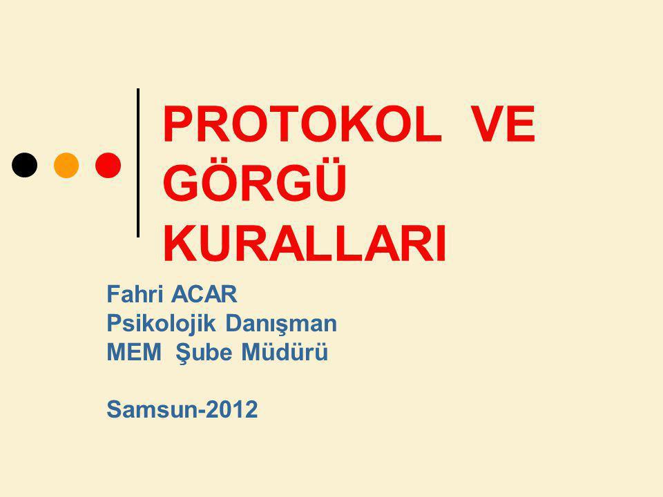 PROTOKOL VE GÖRGÜ KURALLARI Fahri ACAR Psikolojik Danışman MEM Şube Müdürü Samsun-2012