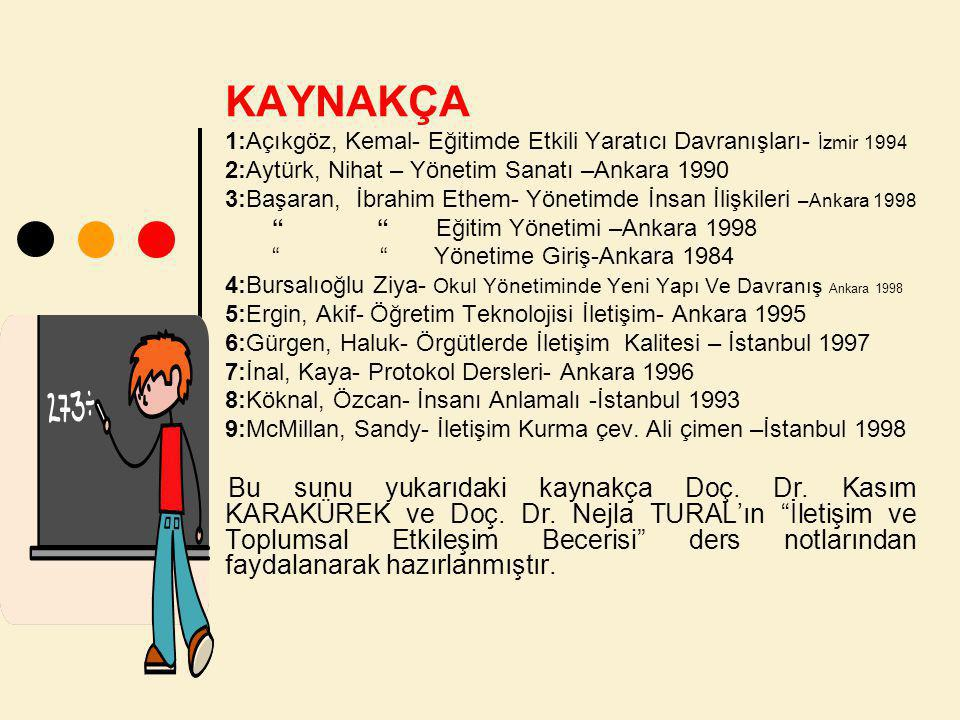 KAYNAKÇA 1:Açıkgöz, Kemal- Eğitimde Etkili Yaratıcı Davranışları- İzmir 1994 2:Aytürk, Nihat – Yönetim Sanatı –Ankara 1990 3:Başaran, İbrahim Ethem- Yönetimde İnsan İlişkileri –Ankara 1998 Eğitim Yönetimi –Ankara 1998 Yönetime Giriş-Ankara 1984 4:Bursalıoğlu Ziya- Okul Yönetiminde Yeni Yapı Ve Davranış Ankara 1998 5:Ergin, Akif- Öğretim Teknolojisi İletişim- Ankara 1995 6:Gürgen, Haluk- Örgütlerde İletişim Kalitesi – İstanbul 1997 7:İnal, Kaya- Protokol Dersleri- Ankara 1996 8:Köknal, Özcan- İnsanı Anlamalı -İstanbul 1993 9:McMillan, Sandy- İletişim Kurma çev.