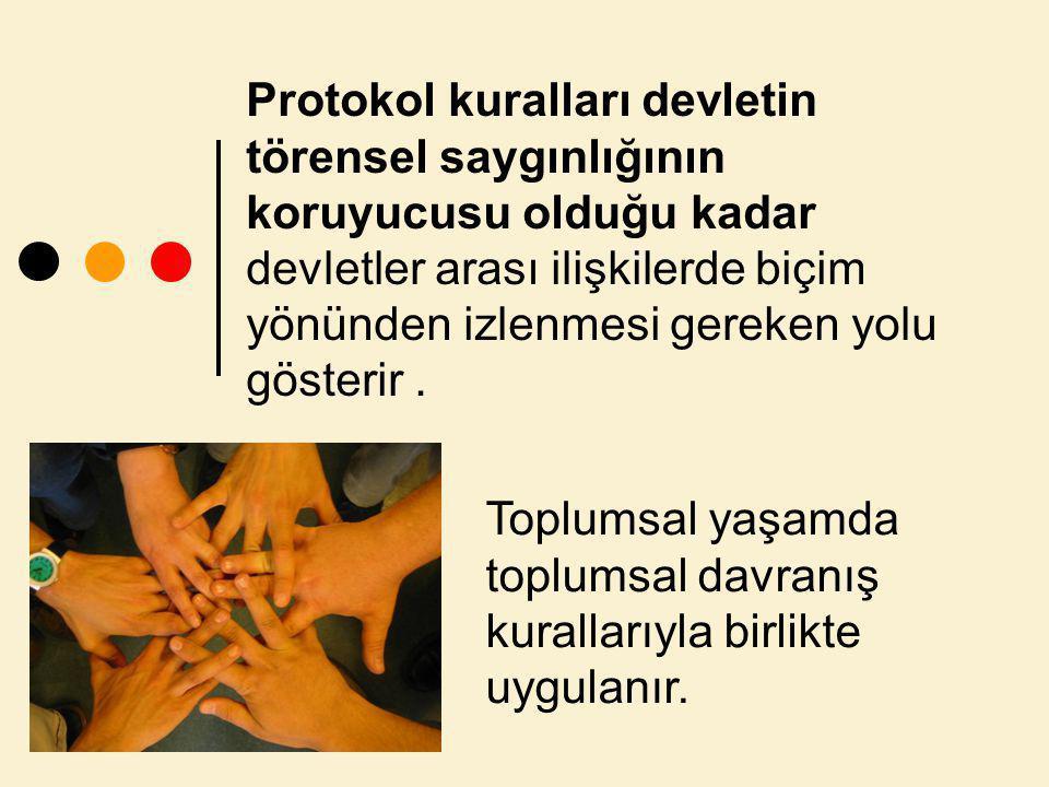 Protokol kuralları devletin törensel saygınlığının koruyucusu olduğu kadar devletler arası ilişkilerde biçim yönünden izlenmesi gereken yolu gösterir.