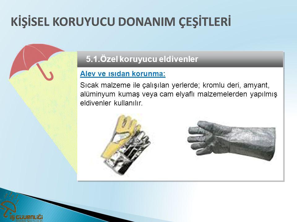 5.1.Özel koruyucu eldivenler Alev ve ısıdan korunma: Sıcak malzeme ile çalışılan yerlerde; kromlu deri, amyant, alüminyum kumaş veya cam elyaflı malze