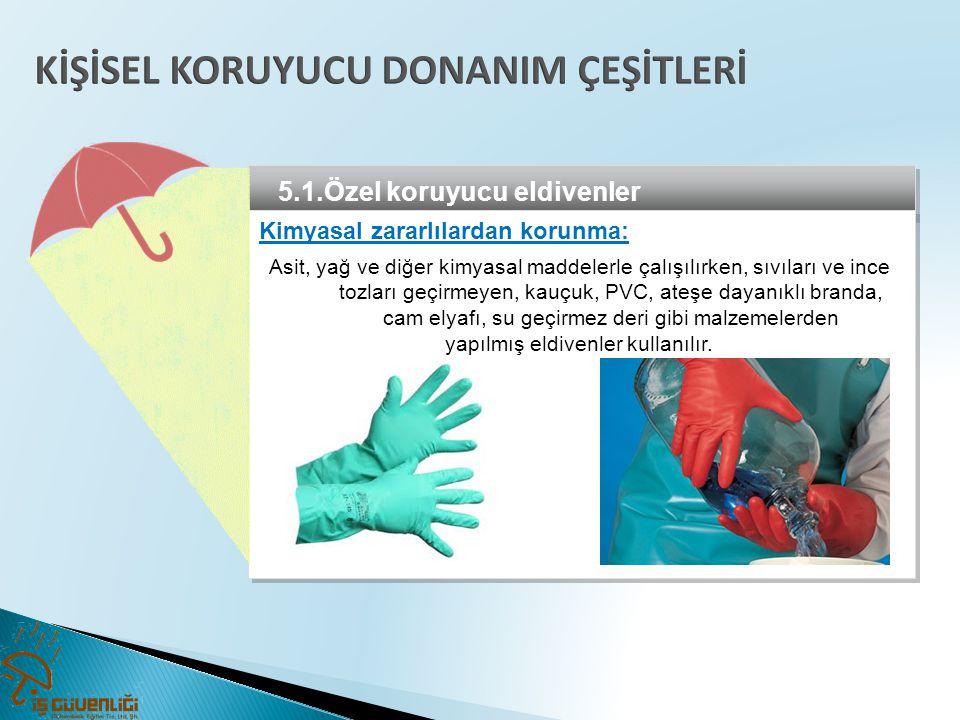 5.1.Özel koruyucu eldivenler Kimyasal zararlılardan korunma: Asit, yağ ve diğer kimyasal maddelerle çalışılırken, sıvıları ve ince tozları geçirmeyen,