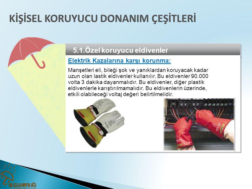 5.1.Özel koruyucu eldivenler Elektrik Kazalarına karşı korunma: Manşetleri eli, bileği şok ve yanıklardan koruyacak kadar uzun olan lastik eldivenler