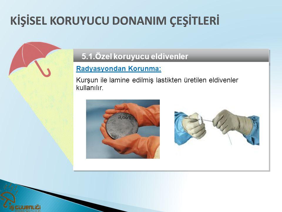 5.1.Özel koruyucu eldivenler Radyasyondan Korunma: Kurşun ile lamine edilmiş lastikten üretilen eldivenler kullanılır. Radyasyondan Korunma: Kurşun il