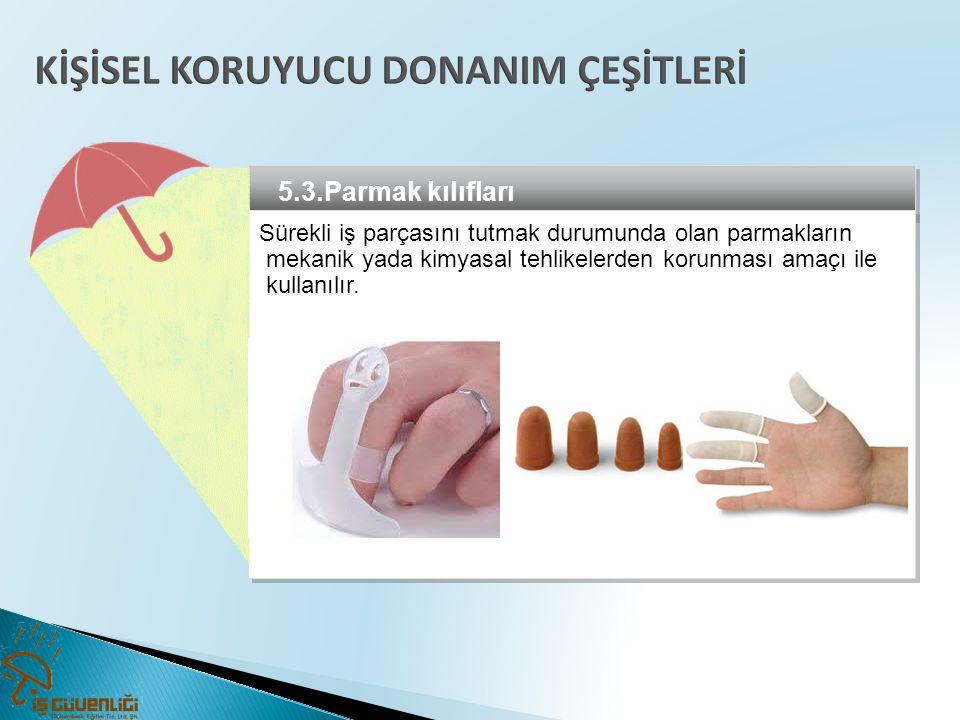 5.3.Parmak kılıfları Sürekli iş parçasını tutmak durumunda olan parmakların mekanik yada kimyasal tehlikelerden korunması amaçı ile kullanılır. Sürekl