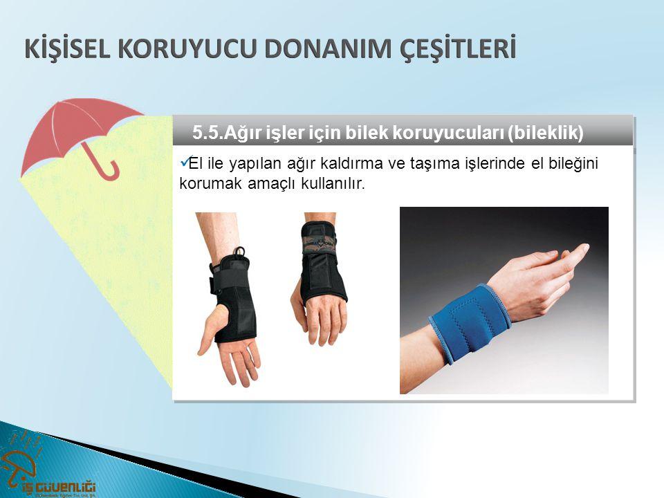 5.5.Ağır işler için bilek koruyucuları (bileklik)  El ile yapılan ağır kaldırma ve taşıma işlerinde el bileğini korumak amaçlı kullanılır.