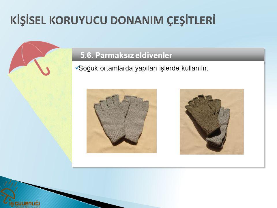 5.6. Parmaksız eldivenler  Soğuk ortamlarda yapılan işlerde kullanılır.