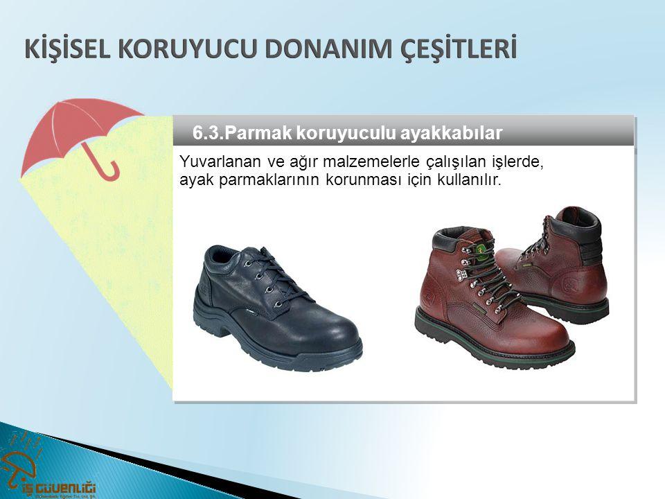 6.3.Parmak koruyuculu ayakkabılar Yuvarlanan ve ağır malzemelerle çalışılan işlerde, ayak parmaklarının korunması için kullanılır. Yuvarlanan ve ağır
