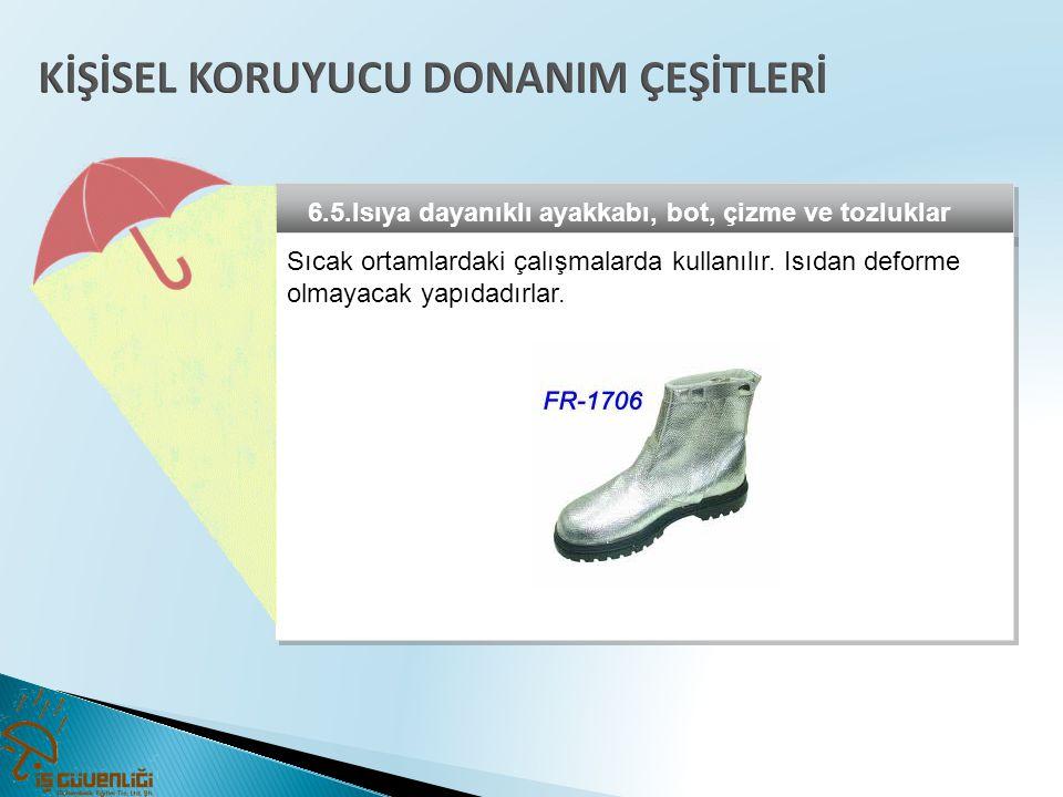 6.5.Isıya dayanıklı ayakkabı, bot, çizme ve tozluklar Sıcak ortamlardaki çalışmalarda kullanılır. Isıdan deforme olmayacak yapıdadırlar.