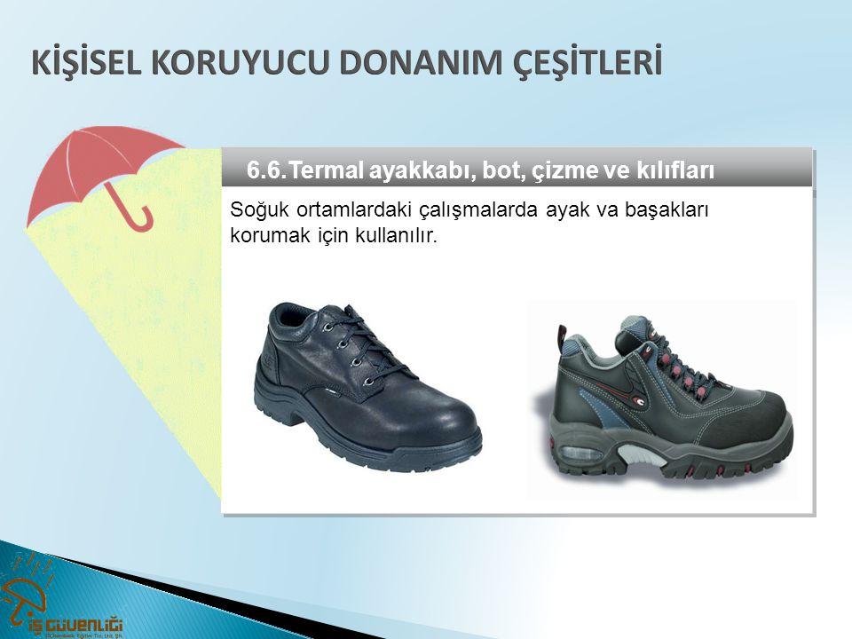6.6.Termal ayakkabı, bot, çizme ve kılıfları Soğuk ortamlardaki çalışmalarda ayak va başakları korumak için kullanılır.
