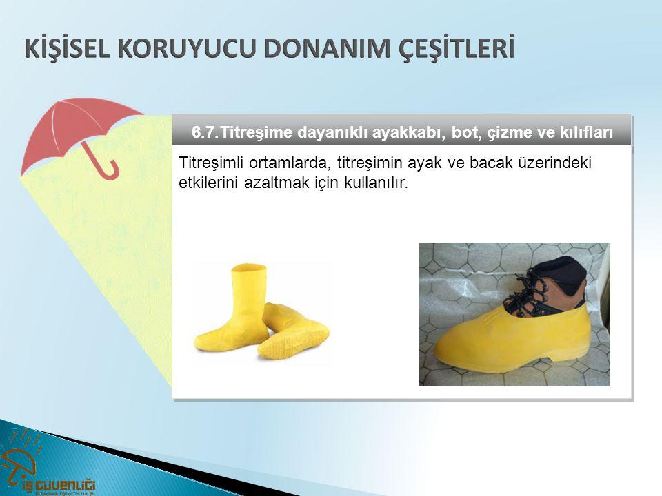 6.7.Titreşime dayanıklı ayakkabı, bot, çizme ve kılıfları Titreşimli ortamlarda, titreşimin ayak ve bacak üzerindeki etkilerini azaltmak için kullanıl