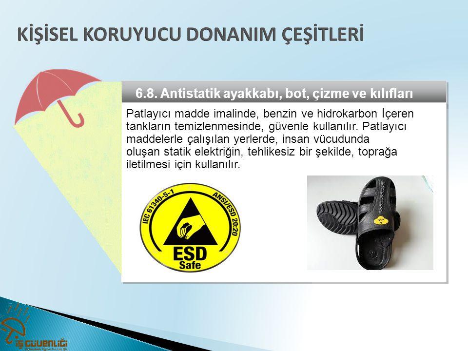 6.8. Antistatik ayakkabı, bot, çizme ve kılıfları Patlayıcı madde imalinde, benzin ve hidrokarbon İçeren tankların temizlenmesinde, güvenle kullanılır