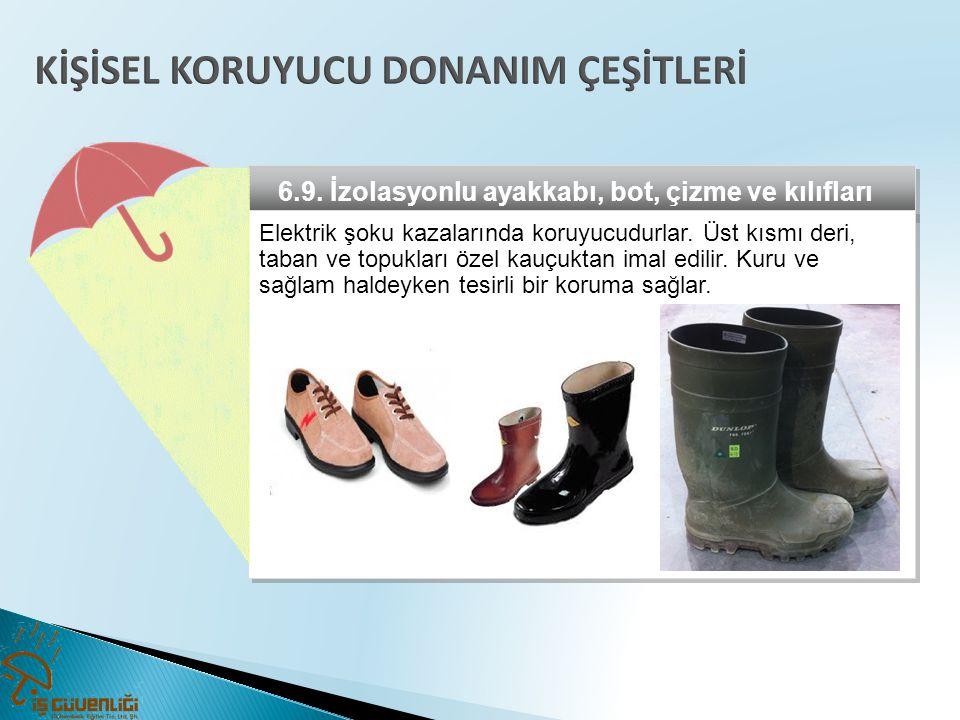 6.9. İzolasyonlu ayakkabı, bot, çizme ve kılıfları Elektrik şoku kazalarında koruyucudurlar. Üst kısmı deri, taban ve topukları özel kauçuktan imal ed