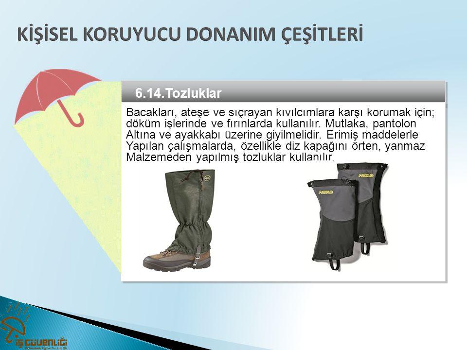 6.14.Tozluklar Bacakları, ateşe ve sıçrayan kıvılcımlara karşı korumak için; döküm işlerinde ve fırınlarda kullanılır. Mutlaka, pantolon Altına ve aya