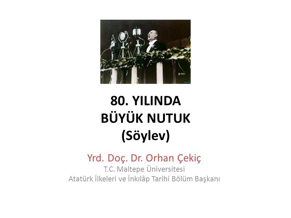 80. YILINDA BÜYÜK NUTUK (Söylev) Yrd. Doç. Dr. Orhan Çekiç T.C. Maltepe Üniversitesi Atatürk İlkeleri ve İnkılâp Tarihi Bölüm Başkanı