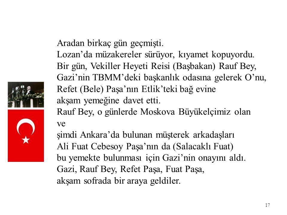 17 Aradan birkaç gün geçmişti. Lozan'da müzakereler sürüyor, kıyamet kopuyordu. Bir gün, Vekiller Heyeti Reisi (Başbakan) Rauf Bey, Gazi'nin TBMM'deki