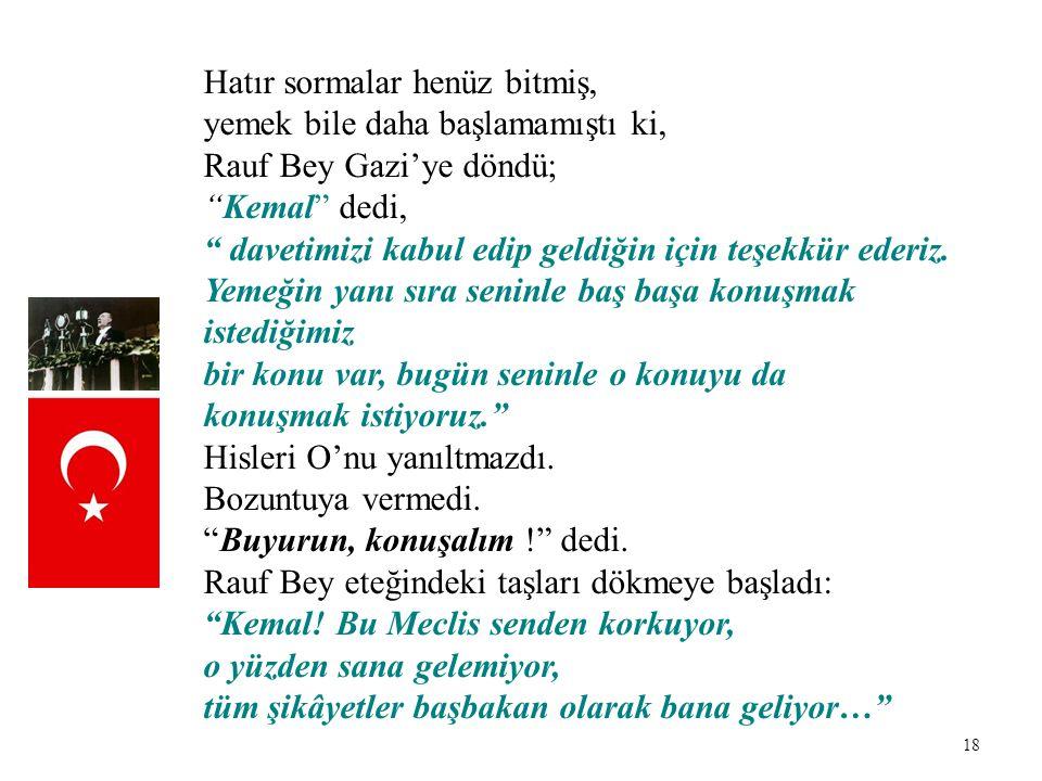 """18 Hatır sormalar henüz bitmiş, yemek bile daha başlamamıştı ki, Rauf Bey Gazi'ye döndü; """"Kemal"""" dedi, """" davetimizi kabul edip geldiğin için teşekkür"""