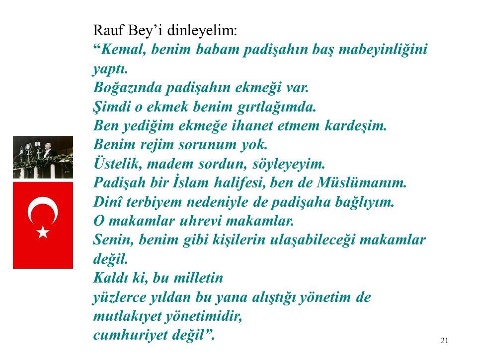 """21 Rauf Bey'i dinleyelim: """"Kemal, benim babam padişahın baş mabeyinliğini yaptı. Boğazında padişahın ekmeği var. Şimdi o ekmek benim gırtlağımda. Ben"""