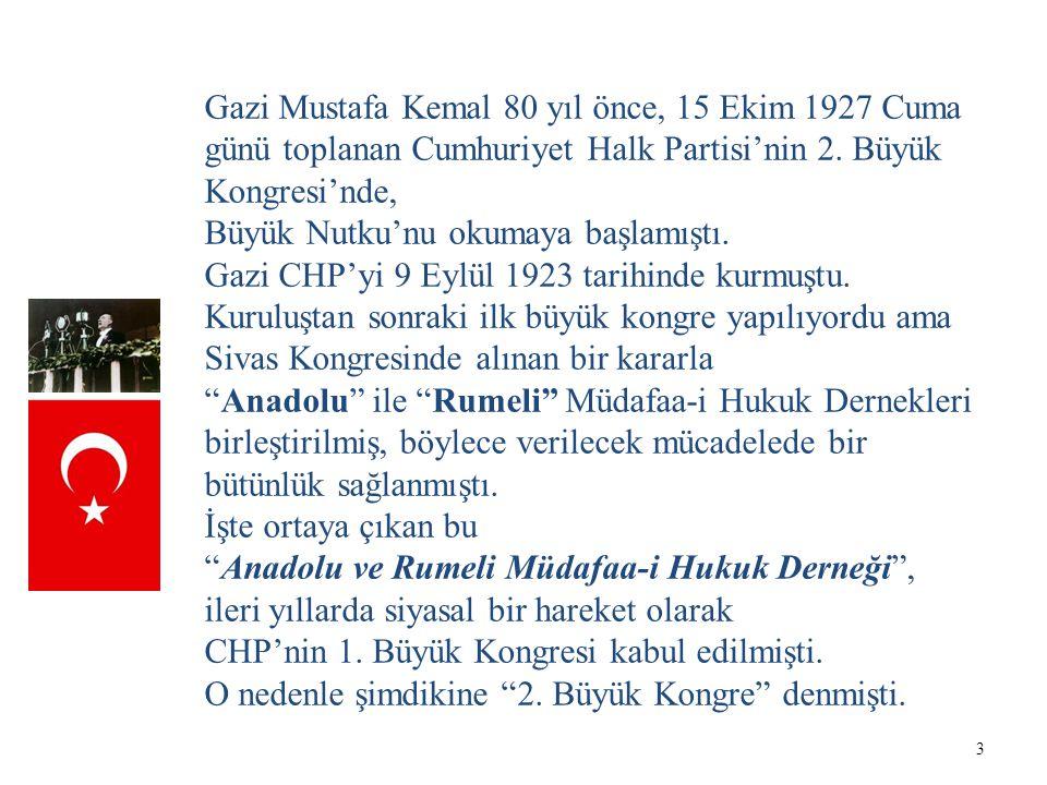 3 Gazi Mustafa Kemal 80 yıl önce, 15 Ekim 1927 Cuma günü toplanan Cumhuriyet Halk Partisi'nin 2. Büyük Kongresi'nde, Büyük Nutku'nu okumaya başlamıştı