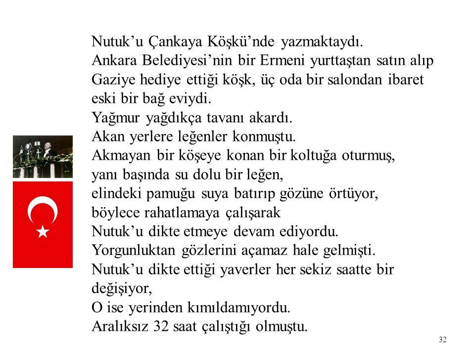 32 Nutuk'u Çankaya Köşkü'nde yazmaktaydı. Ankara Belediyesi'nin bir Ermeni yurttaştan satın alıp Gaziye hediye ettiği köşk, üç oda bir salondan ibaret