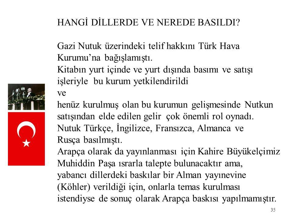 35 HANGİ DİLLERDE VE NEREDE BASILDI? Gazi Nutuk üzerindeki telif hakkını Türk Hava Kurumu'na bağışlamıştı. Kitabın yurt içinde ve yurt dışında basımı