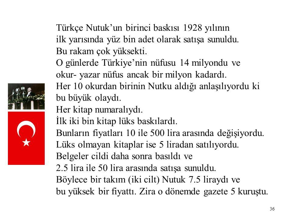 36 Türkçe Nutuk'un birinci baskısı 1928 yılının ilk yarısında yüz bin adet olarak satışa sunuldu. Bu rakam çok yüksekti. O günlerde Türkiye'nin nüfusu