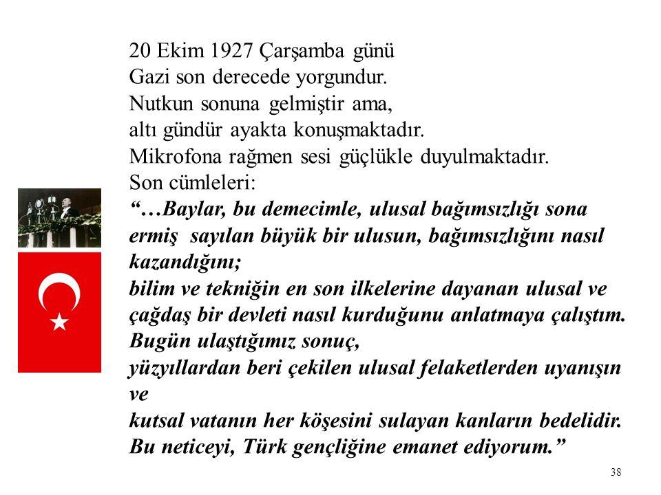38 20 Ekim 1927 Çarşamba günü Gazi son derecede yorgundur. Nutkun sonuna gelmiştir ama, altı gündür ayakta konuşmaktadır. Mikrofona rağmen sesi güçlük