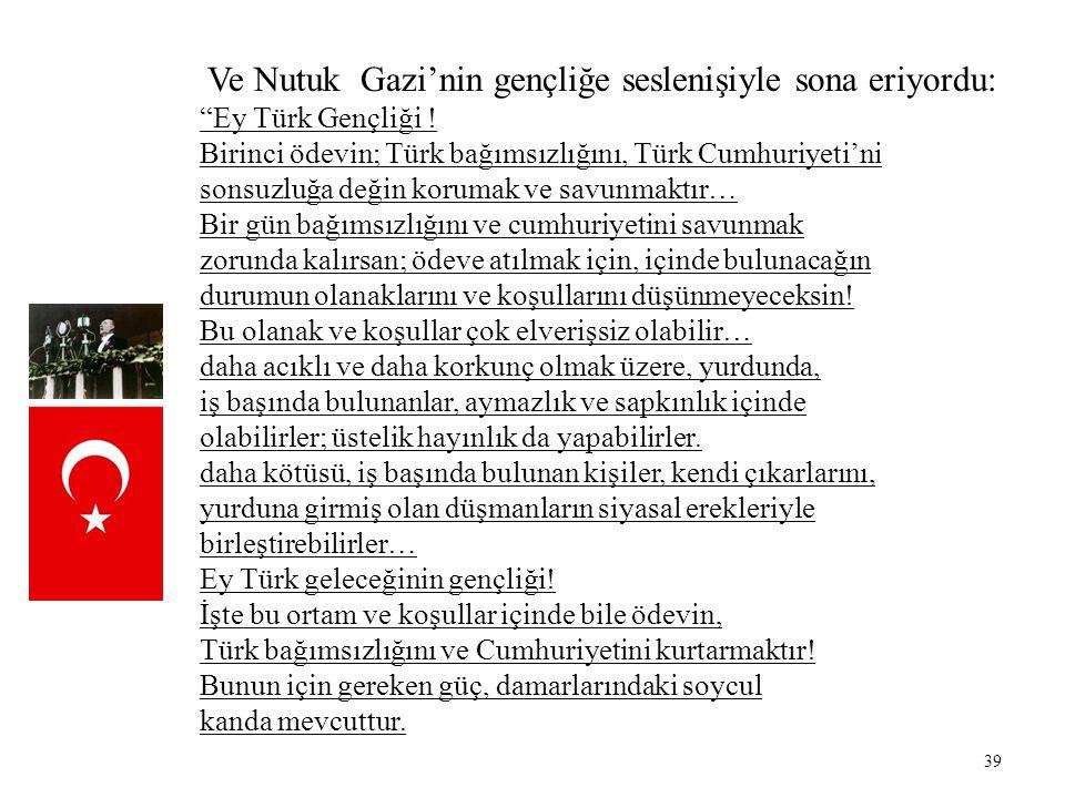 """39 Ve Nutuk Gazi'nin gençliğe seslenişiyle sona eriyordu: """"Ey Türk Gençliği ! Birinci ödevin; Türk bağımsızlığını, Türk Cumhuriyeti'ni sonsuzluğa deği"""