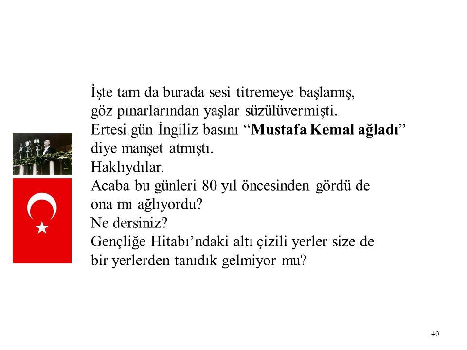 """40 İşte tam da burada sesi titremeye başlamış, göz pınarlarından yaşlar süzülüvermişti. Ertesi gün İngiliz basını """"Mustafa Kemal ağladı"""" diye manşet a"""