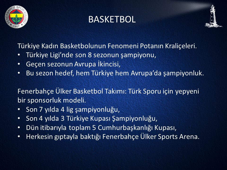 BASKETBOL Türkiye Kadın Basketbolunun Fenomeni Potanın Kraliçeleri. • Türkiye Ligi'nde son 8 sezonun şampiyonu, • Geçen sezonun Avrupa İkincisi, • Bu