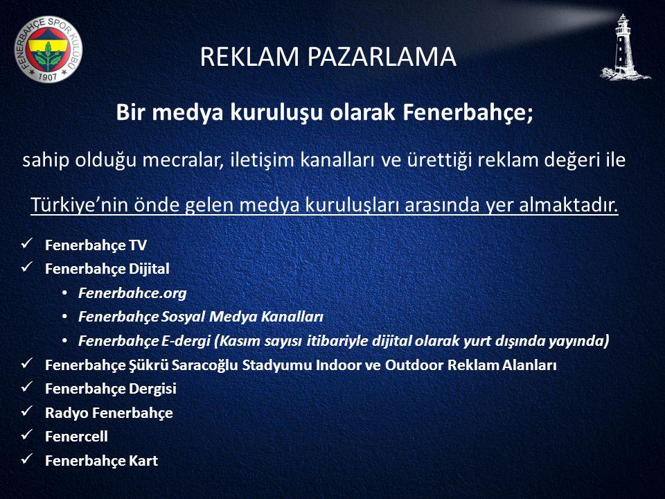 REKLAM PAZARLAMA Bir medya kuruluşu olarak Fenerbahçe; sahip olduğu mecralar, iletişim kanalları ve ürettiği reklam değeri ile Türkiye'nin önde gelen