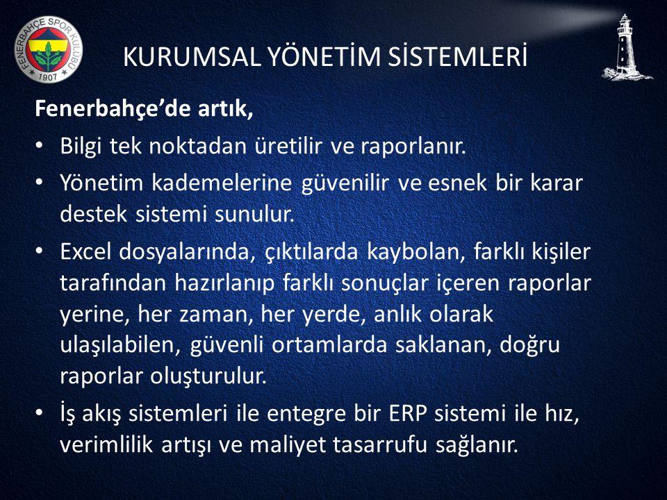 KURUMSAL YÖNETİM SİSTEMLERİ Fenerbahçe'de artık, • Bilgi tek noktadan üretilir ve raporlanır. • Yönetim kademelerine güvenilir ve esnek bir karar dest