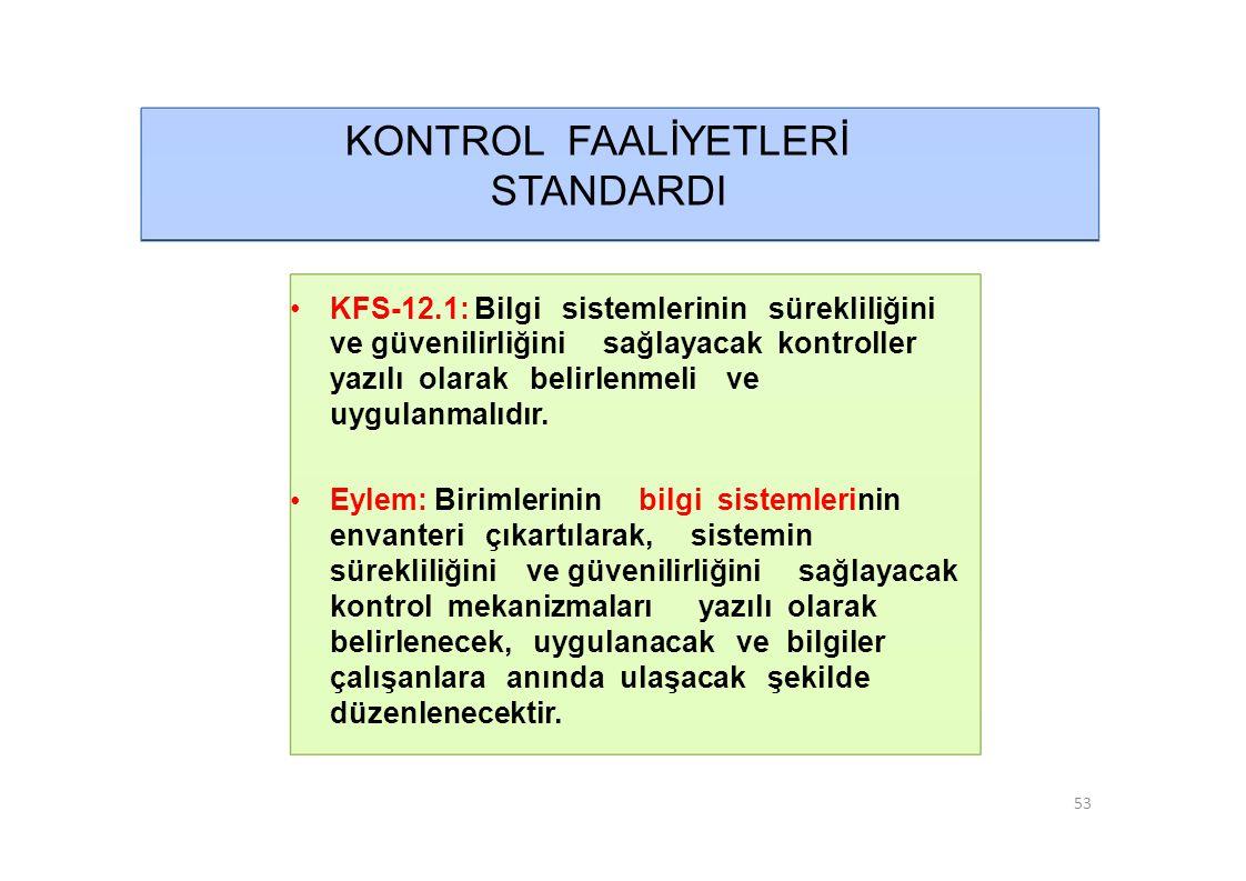 KONTROL FAALİYETLERİ STANDARDI • KFS-12.1: Bilgi sistemlerinin sürekliliğini ve güvenilirliğini sağlayacak kontroller yazılı olarak belirlenmeli ve uygulanmalıdır.