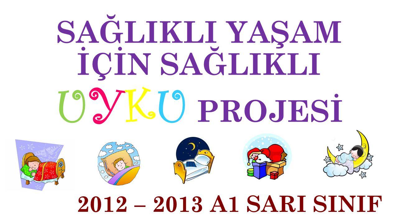 SAĞLIKLI YAŞAM İÇİN SAĞLIKLI UYKU PROJESİ 2012 – 2013 A1 SARI SINIF