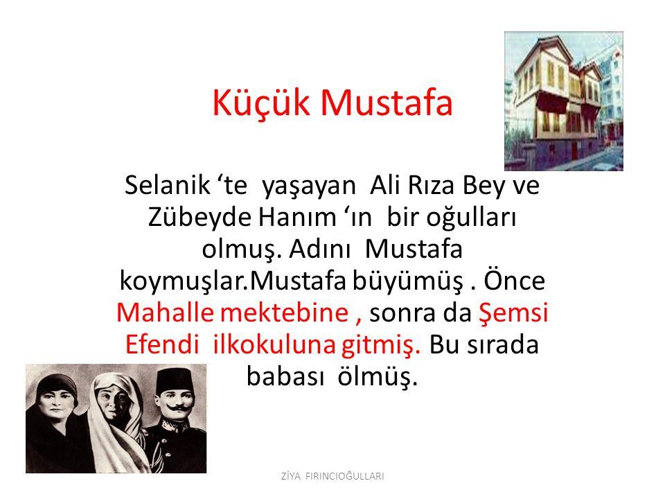 Küçük Mustafa Selanik 'te yaşayan Ali Rıza Bey ve Zübeyde Hanım 'ın bir oğulları olmuş.