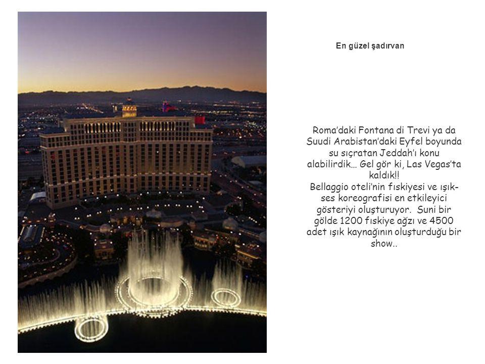 En güzel şadırvan Roma'daki Fontana di Trevi ya da Suudi Arabistan'daki Eyfel boyunda su sıçratan Jeddah'ı konu alabilirdik… Gel gör ki, Las Vegas'ta