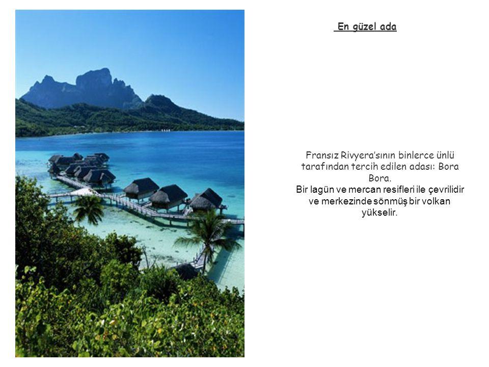 Fransız Rivyera'sının binlerce ünlü tarafından tercih edilen adası: Bora Bora. Bir lagün ve mercan resifleri ile çevrilidir ve merkezinde sönmüş bir v