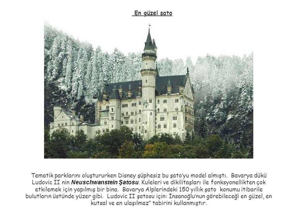 En güzel şato Tematik parklarını oluştururken Disney şüphesiz bu şato'yu model almıştı. Bavarya dükü Ludovic II nin Neuschwanstein Şatosu. Kuleleri ve