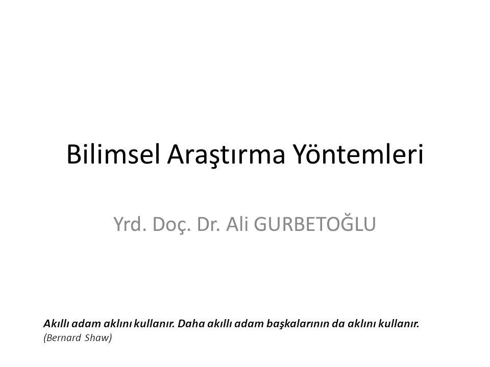 Bilimsel Araştırma Yöntemleri Yrd. Doç. Dr. Ali GURBETOĞLU Akıllı adam aklını kullanır. Daha akıllı adam başkalarının da aklını kullanır. (Bernard Sha