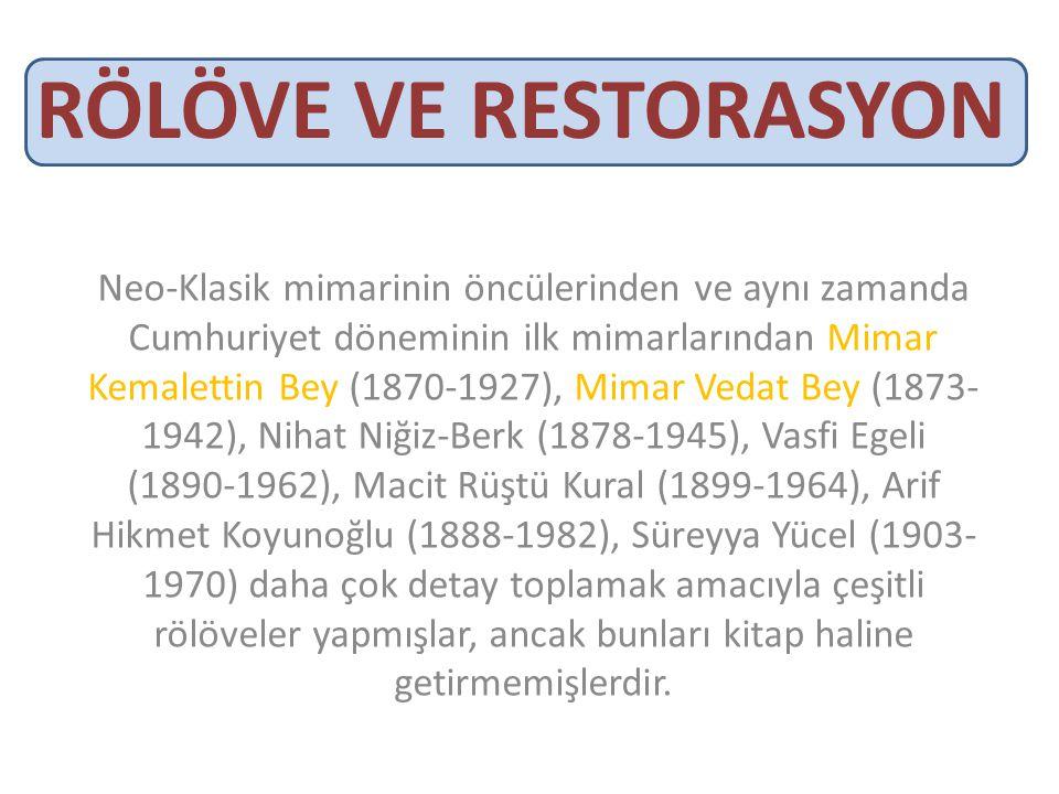 RÖLÖVE VE RESTORASYON Neo-Klasik mimarinin öncülerinden ve aynı zamanda Cumhuriyet döneminin ilk mimarlarından Mimar Kemalettin Bey (1870-1927), Mimar Vedat Bey (1873- 1942), Nihat Niğiz-Berk (1878-1945), Vasfi Egeli (1890-1962), Macit Rüştü Kural (1899-1964), Arif Hikmet Koyunoğlu (1888-1982), Süreyya Yücel (1903- 1970) daha çok detay toplamak amacıyla çeşitli rölöveler yapmışlar, ancak bunları kitap haline getirmemişlerdir.