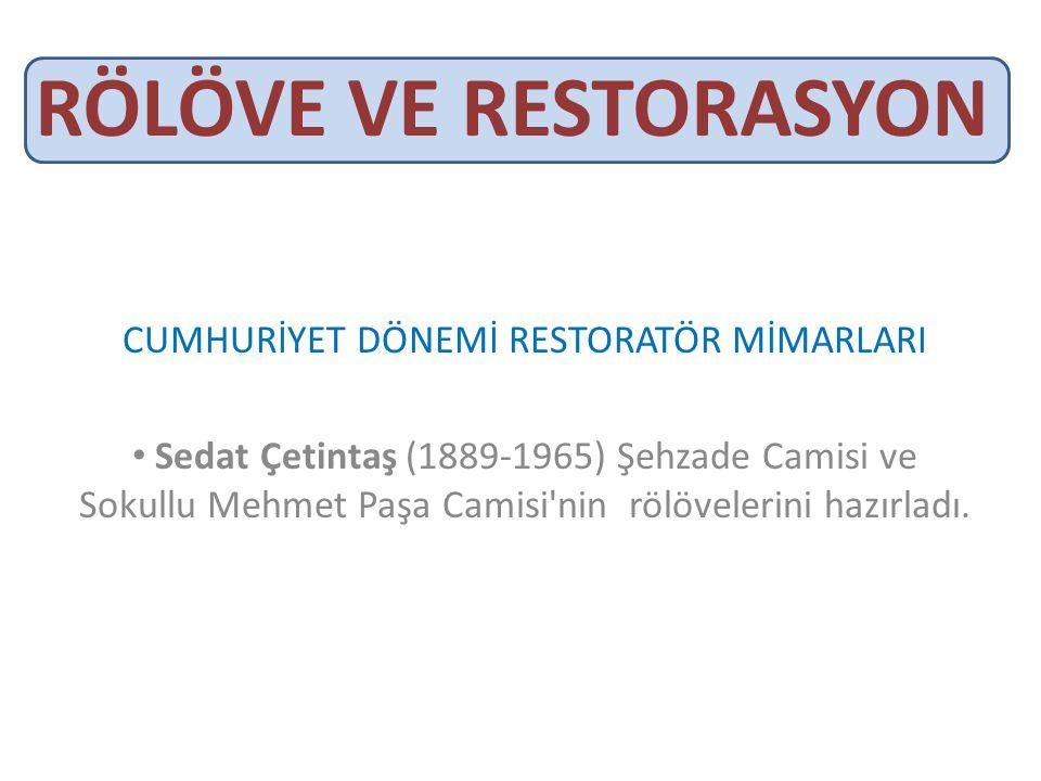RÖLÖVE VE RESTORASYON CUMHURİYET DÖNEMİ RESTORATÖR MİMARLARI • Sedat Çetintaş (1889-1965) Şehzade Camisi ve Sokullu Mehmet Paşa Camisi nin rölövelerini hazırladı.