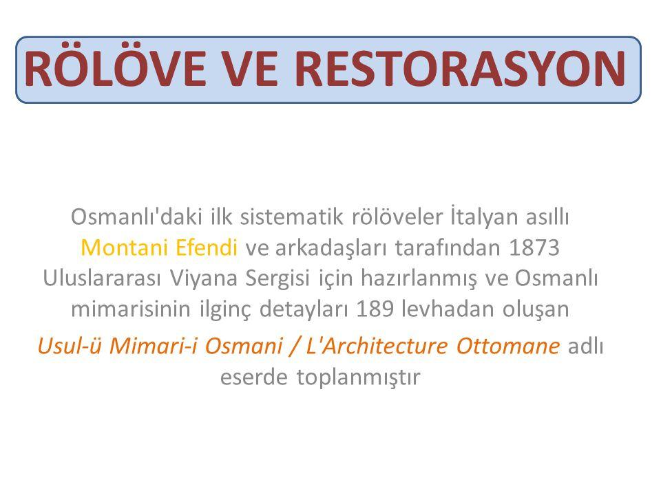 RÖLÖVE VE RESTORASYON Osmanlı daki ilk sistematik rölöveler İtalyan asıllı Montani Efendi ve arkadaşları tarafından 1873 Uluslararası Viyana Sergisi için hazırlanmış ve Osmanlı mimarisinin ilginç detayları 189 levhadan oluşan Usul-ü Mimari-i Osmani / L Architecture Ottomane adlı eserde toplanmıştır