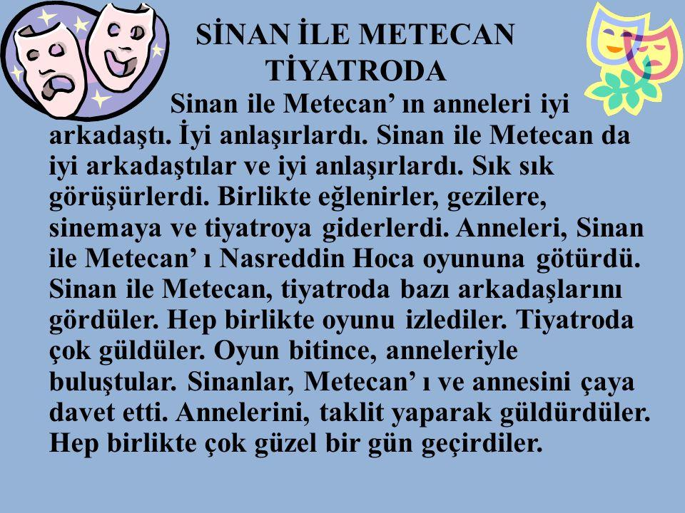 SİNAN İLE METECAN TİYATRODA Sinan ile Metecan' ın anneleri iyi arkadaştı. İyi anlaşırlardı. Sinan ile Metecan da iyi arkadaştılar ve iyi anlaşırlardı.