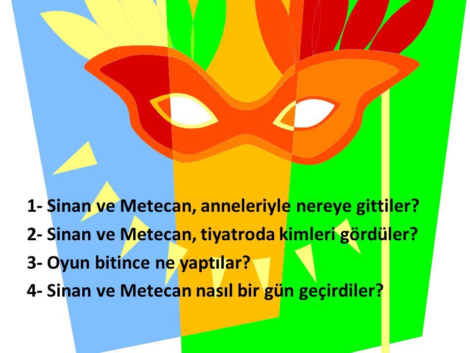 1- Sinan ve Metecan, anneleriyle nereye gittiler? 2- Sinan ve Metecan, tiyatroda kimleri gördüler? 3- Oyun bitince ne yaptılar? 4- Sinan ve Metecan na