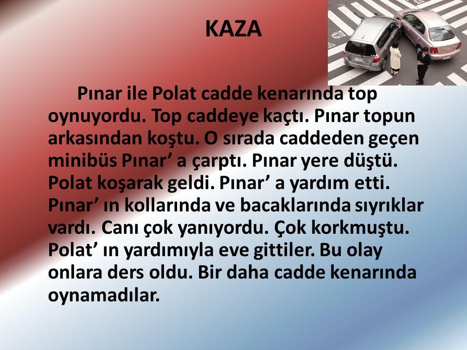 KAZA Pınar ile Polat cadde kenarında top oynuyordu. Top caddeye kaçtı. Pınar topun arkasından koştu. O sırada caddeden geçen minibüs Pınar' a çarptı.