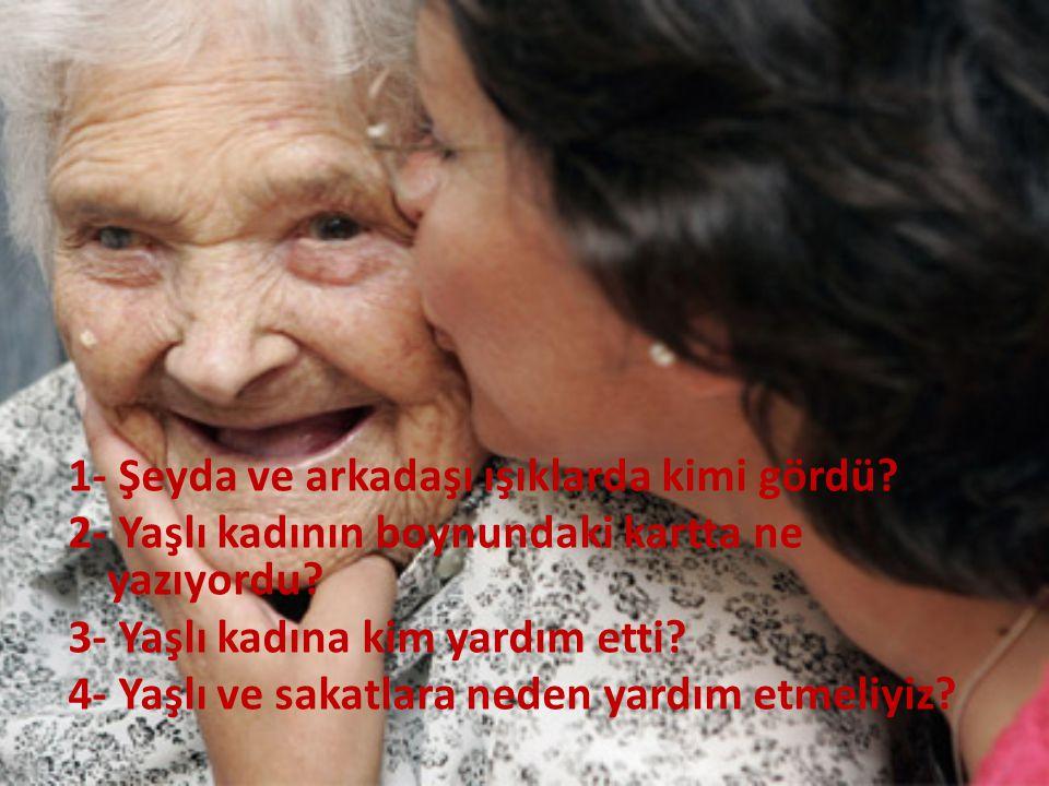 1- Şeyda ve arkadaşı ışıklarda kimi gördü? 2- Yaşlı kadının boynundaki kartta ne yazıyordu? 3- Yaşlı kadına kim yardım etti? 4- Yaşlı ve sakatlara ned