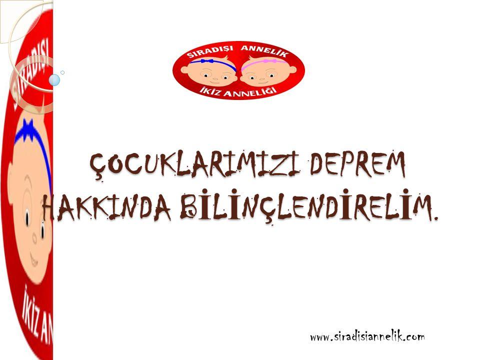 ÇOCUKLARIMIZI DEPREM HAKKINDA B İ L İ NÇLEND İ REL İ M. www.siradisiannelik.com