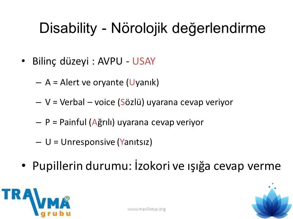 Disability - Nörolojik değerlendirme • Bilinç düzeyi : AVPU - USAY – A = Alert ve oryante (Uyanık) – V = Verbal – voice (Sözlü) uyarana cevap veriyor