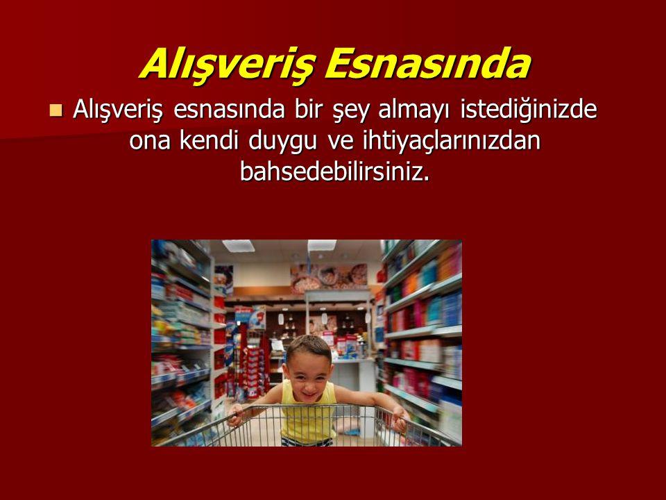 Alışveriş Esnasında  Alışveriş esnasında bir şey almayı istediğinizde ona kendi duygu ve ihtiyaçlarınızdan bahsedebilirsiniz.