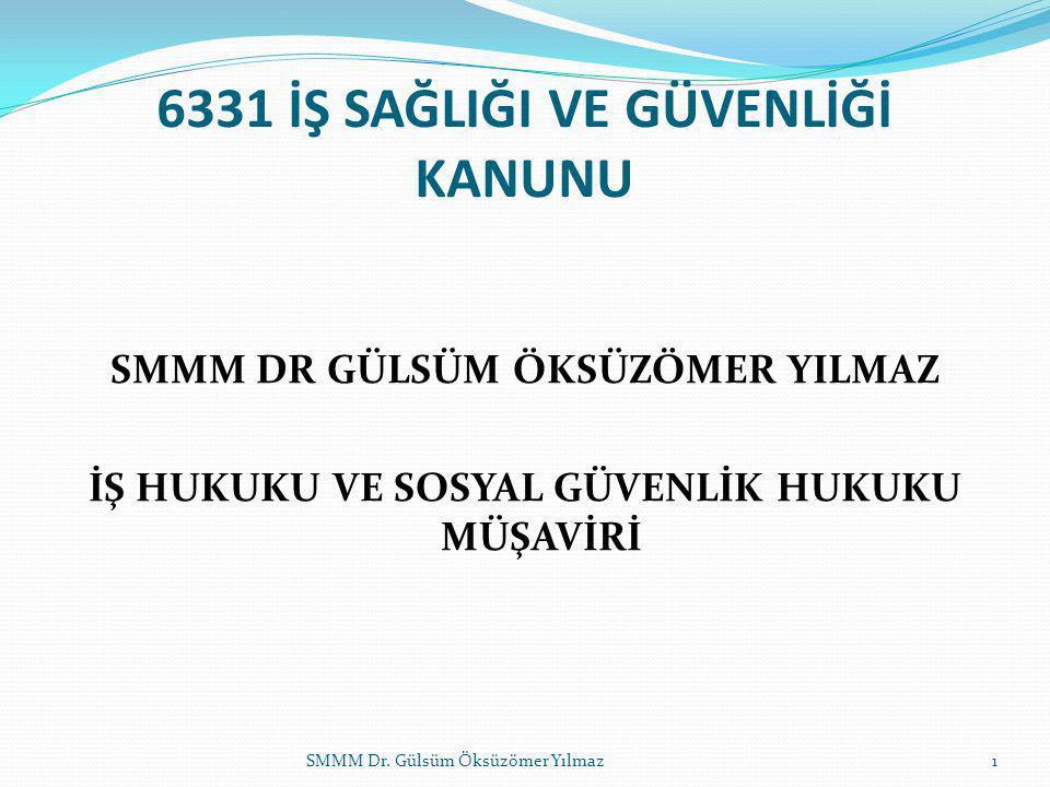 6331 İŞ SAĞLIĞI VE GÜVENLİĞİ KANUNU SMMM DR GÜLSÜM ÖKSÜZÖMER YILMAZ İŞ HUKUKU VE SOSYAL GÜVENLİK HUKUKU MÜŞAVİRİ SMMM Dr. Gülsüm Öksüzömer Yılmaz1